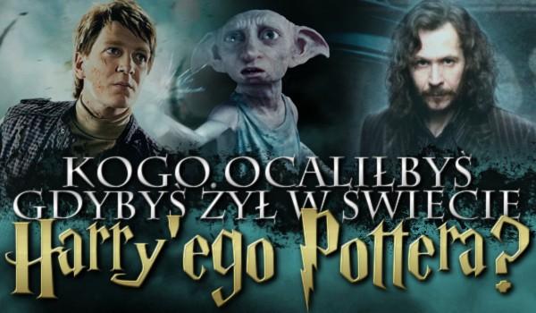 """Kogo ocaliłbyś, gdybyś żył w świecie """"Harry'ego Pottera""""?"""