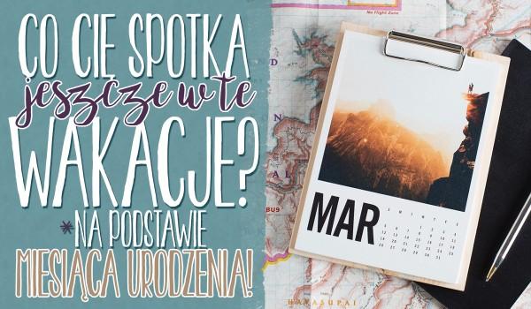 Na podstawie miesiąca Twojego urodzenia powiem Ci co Cię spotka jeszcze w te wakacje!