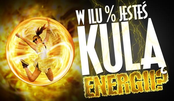 W ilu % jesteś kulą energii?