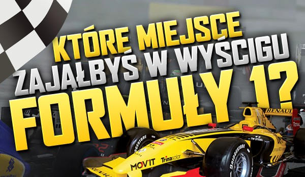 Które miejsce zająłbyś w wyścigu Formuły 1?