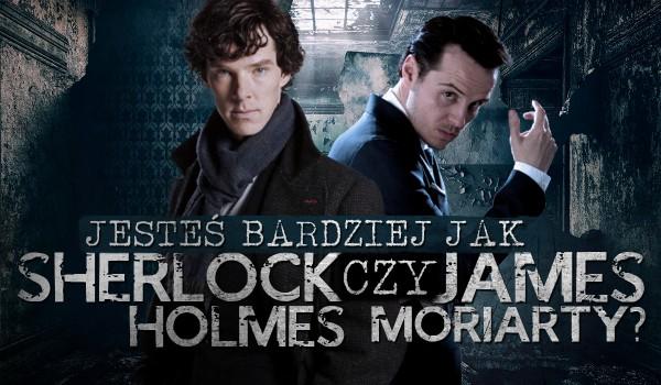 Jesteś jak Sherlock Holmes czy James Moriarty?