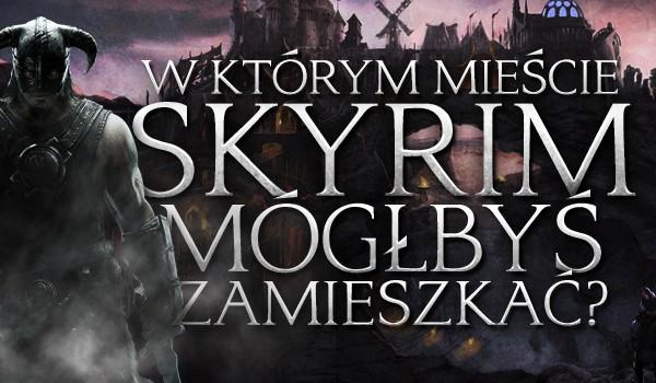 W którym mieście Skyrim mógłbyś zamieszkać?