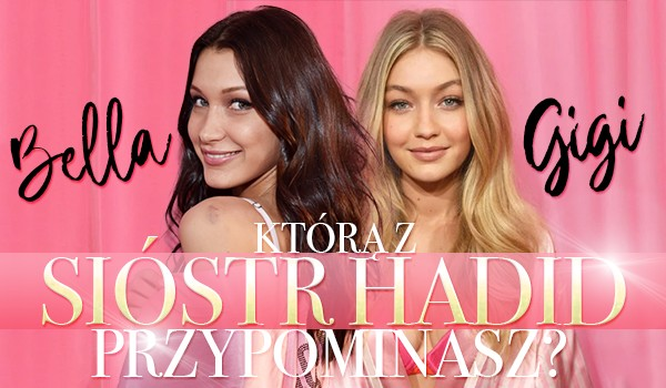 Którą z sióstr Hadid przypominasz? – Bellę czy Gigi?