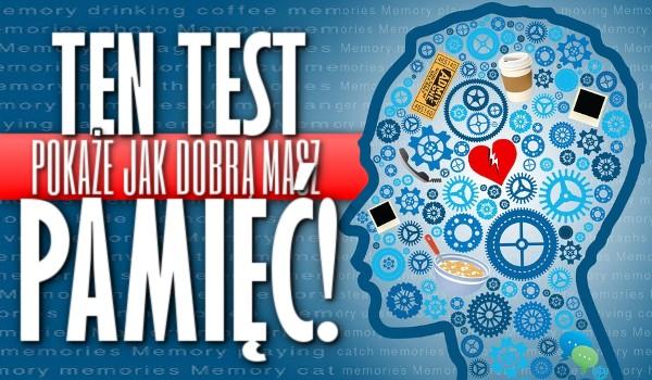 Ten test pokaże jak dobrą masz pamięć!