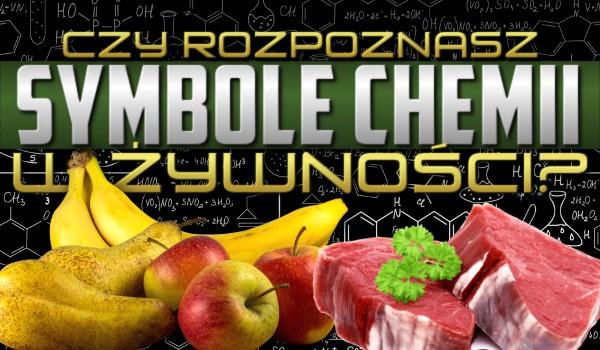Czy rozpoznasz symbole chemii w żywności?