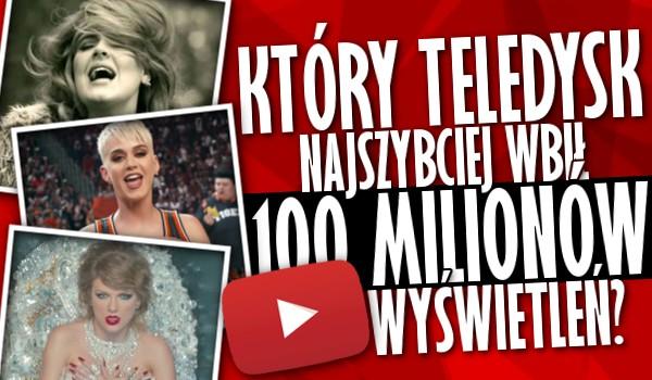 Który teledysk najszybciej wbił 100 milionów wyświetleń na YouTube?