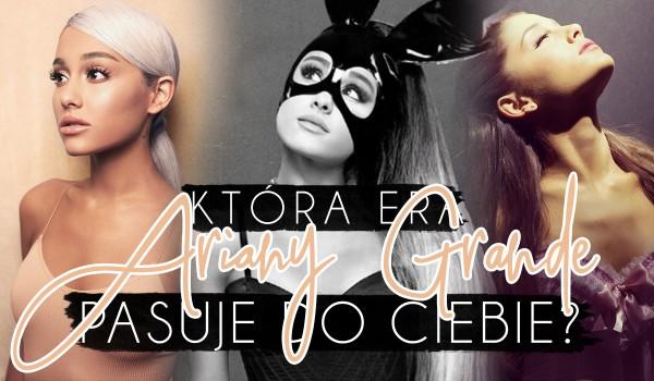 Która era Ariany Grande najbardziej do Ciebie pasuje?