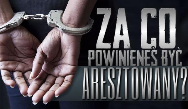 Za co powinieneś być aresztowany?