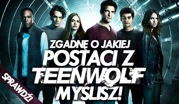 Zgadnę, o jakiej postaci z Teen Wolf myślisz!