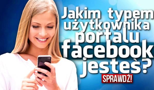 Jakim typem użytkownika portalu Facebook jesteś?