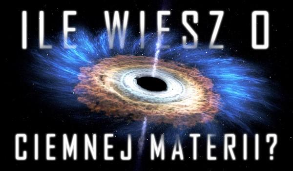 Ile wiesz o ciemnej materii?