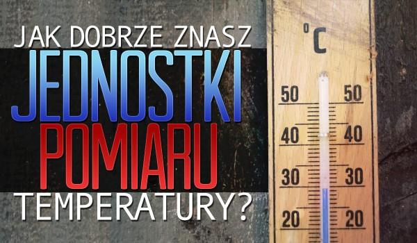 Jak dobrze znasz jednostki pomiaru temperatury?
