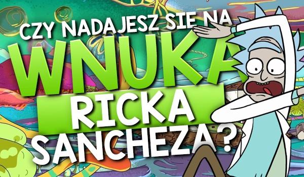 Czy nadajesz się na wnuka Ricka Sancheza?