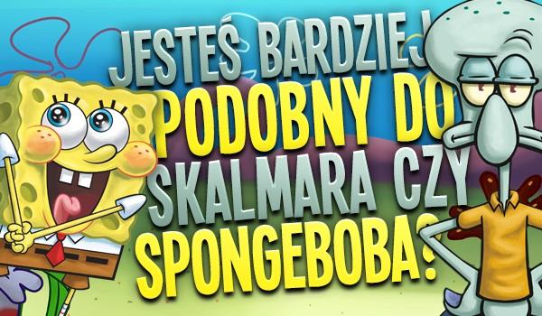 Jesteś bardziej podobny do Skalmara czy SpongeBoba?