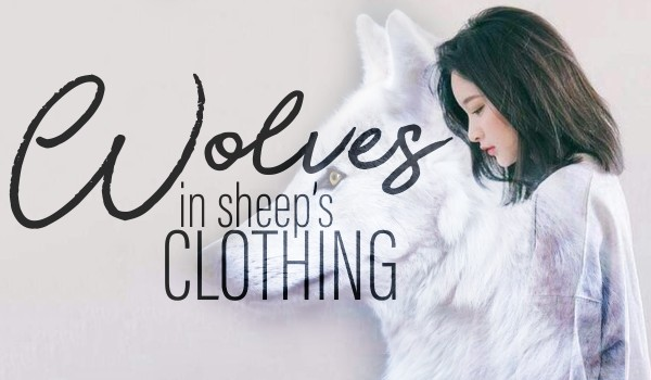 Wolves in sheep's clothing ~one~