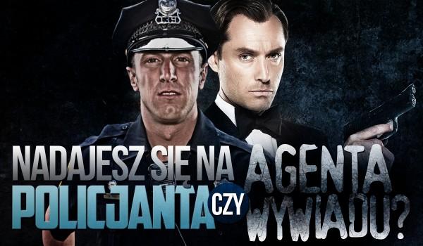 Nadawałbyś się na policjanta czy agenta wywiadu?