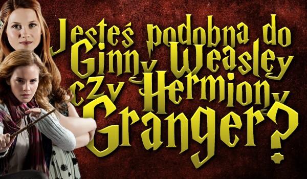 Jesteś bardziej podobna do Ginny Weasley czy Hermiony Granger?
