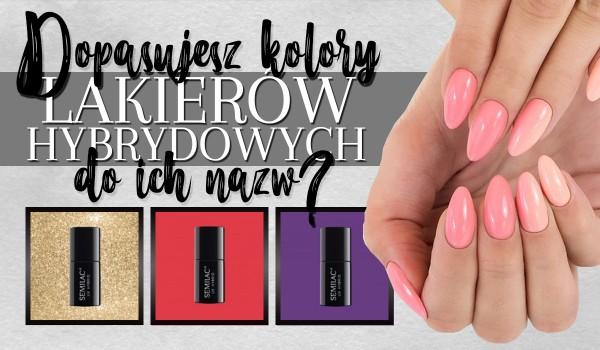 Czy dopasujesz kolory lakierów hybrydowych do ich nazw?