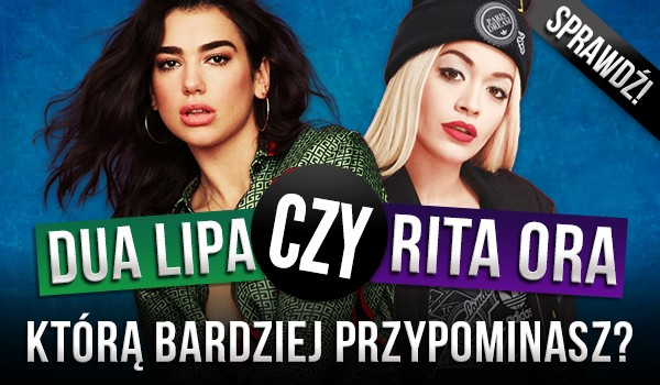 Dua Lipa czy Rita Ora – Którą bardziej przypominasz?