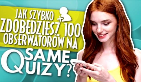 W jak szybkim czasie uda Ci się zdobyć 100 obserwatorów na SameQuizy?
