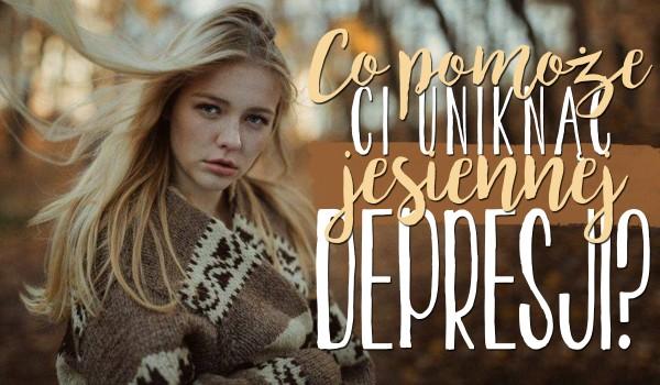 Co pomoże Ci uniknąć jesiennej depresji?