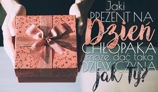 Jaki prezent na Dzień Chłopaka może dać taka dziewczyna jak Ty?