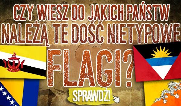 Czy wiesz do jakich państw należą te dość nietypowe flagi?