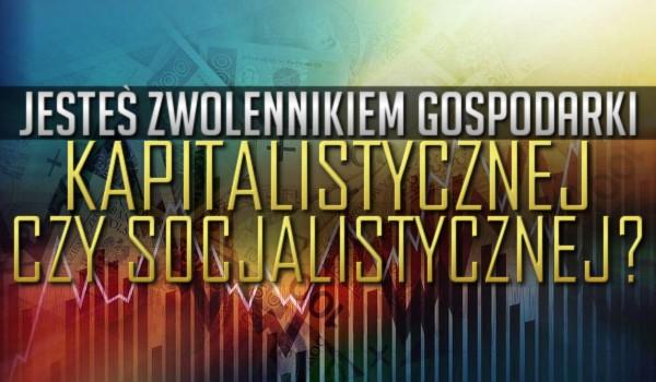 Jesteś zwolennikiem gospodarki kapitalistycznej czy socjalistycznej?