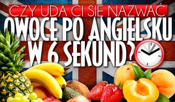 Czy uda Ci się nazwać owoce po angielsku w ciągu 6 sekund?