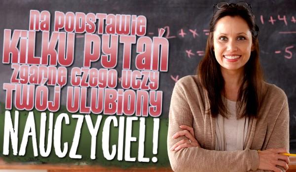 Na podstawie kilku pytań, zgadnę czego uczy Twój ulubiony nauczyciel!