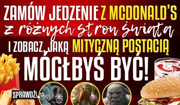 Zamów jedzenie z McDonald's z różnych stron świata i zobacz, jaką mityczną postacią mógłbyś być!