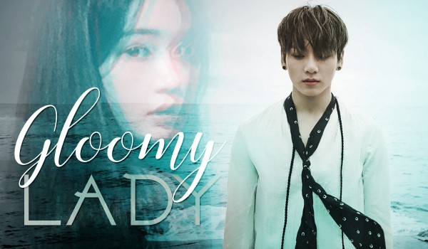 Gloomy Lady [JEON JUNGKOOK]