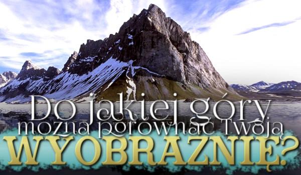 Do jakiej góry można porównać Twoją wyobraźnię?
