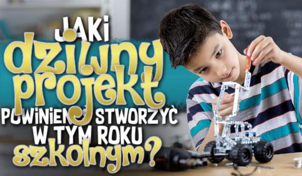 Jaki dziwny projekt powinieneś stworzyć w tym roku szkolnym?