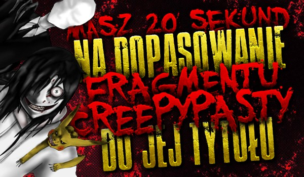 Masz 20 sekund na dopasowanie fragmentu z Creepypasty do jej tytułu!