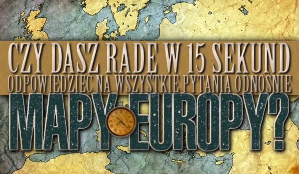 Czy dasz radę, w 15 sekund odpowiedzieć na wszystkie pytania odnośnie mapy Europy?