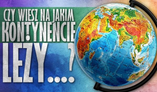 Czy wiesz, na jakim kontynencie leży…?