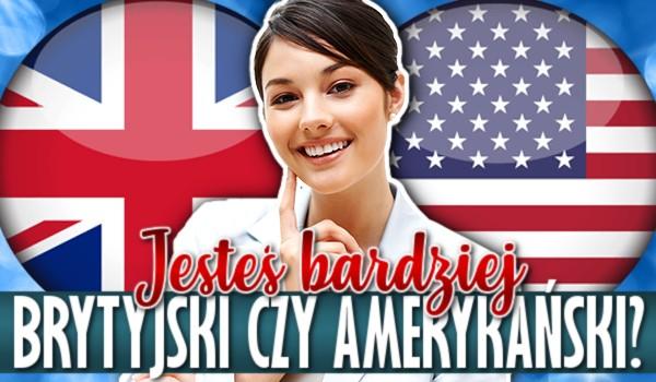 Jesteś bardziej brytyjski czy amerykański?