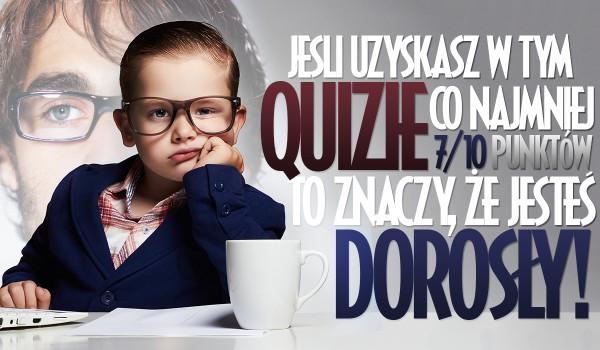 Jeżeli uzyskasz w tym Quizie co najmniej 7/10 to oznacza, że jesteś dorosły!