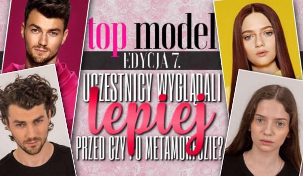 Top Model edycja 7. – Uczestnicy wyglądali lepiej przed czy po metamorfozie?