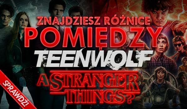 """Znajdziesz różnice pomiędzy """"Teen Wolf"""", a """"Stranger Things""""?"""