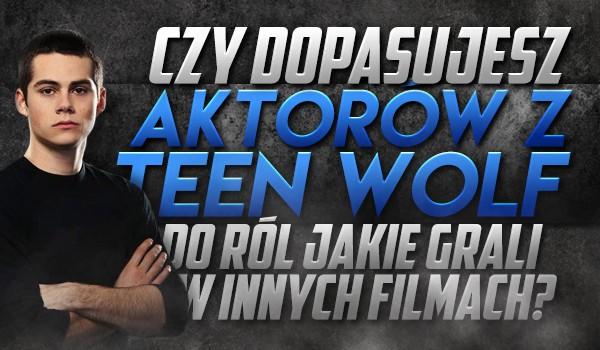 Czy dopasujesz aktorów z Teen Wolf do ról, jakie grali w innych filmach!