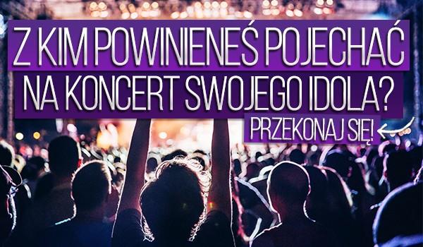 Z kim powinieneś pojechać na koncert swojego idola?