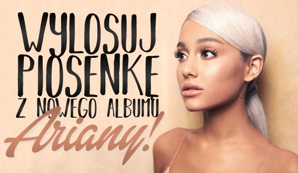 Wylosuj piosenkę z nowego albumu Ariany Grande!