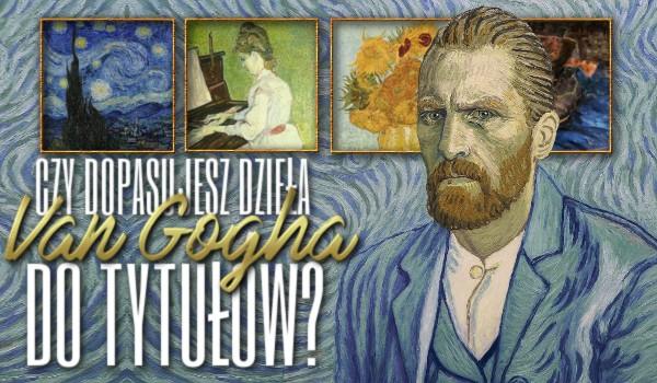 Czy uda Ci się dopasować dzieła Vincenta van Gogha do ich nazw? Sprawdź!