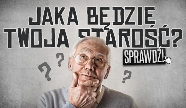 Jaka będzie Twoja starość?