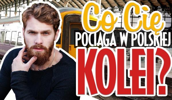 Co Cię najbardziej pociąga w polskiej kolei?