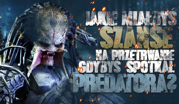Jakie miałbyś szanse przetrwania, gdybyś spotkał Predatora?