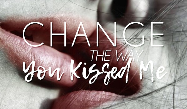 Change The Way You Kissed Me
