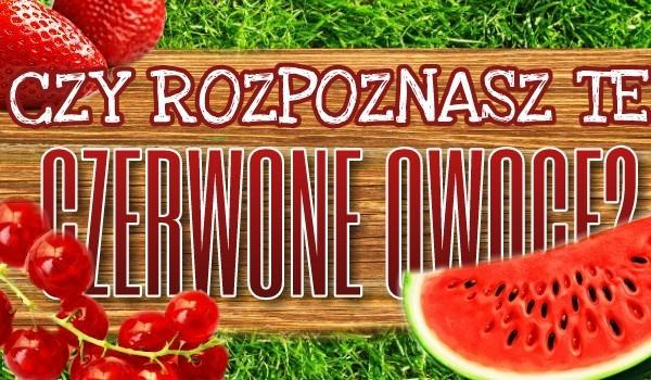 Czy rozpoznasz te czerwone owoce?
